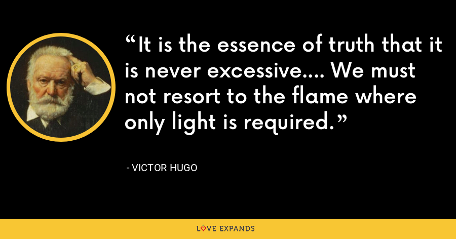 It is the essence of truth that it is never excessive.... We must not resort to the flame where only light is required. - Victor Hugo