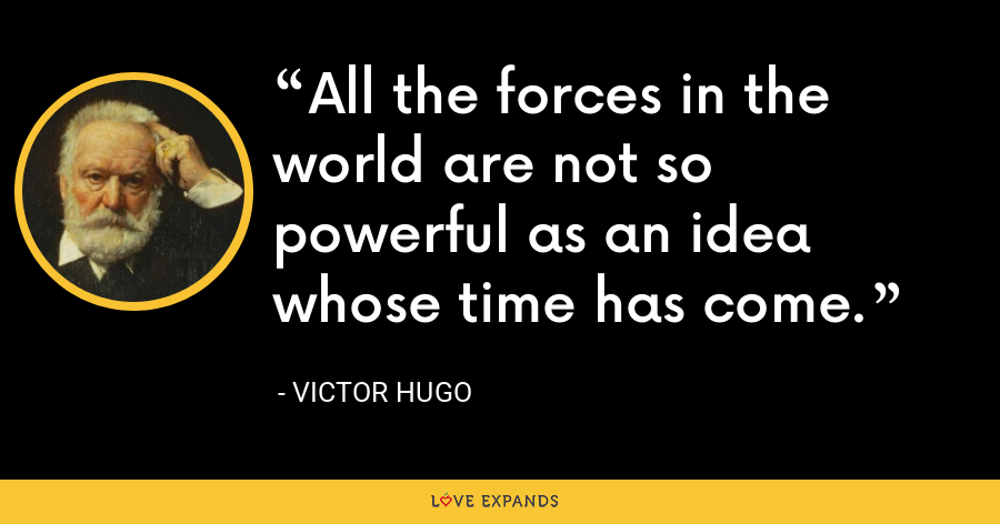 All the forces in the world are not so powerful as an idea whose time has come. - Victor Hugo