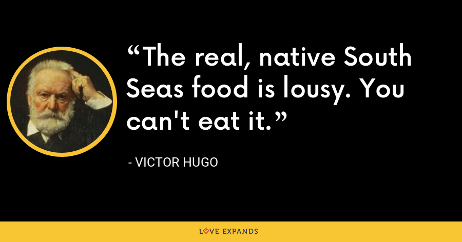 The real, native South Seas food is lousy. You can't eat it. - Victor Hugo