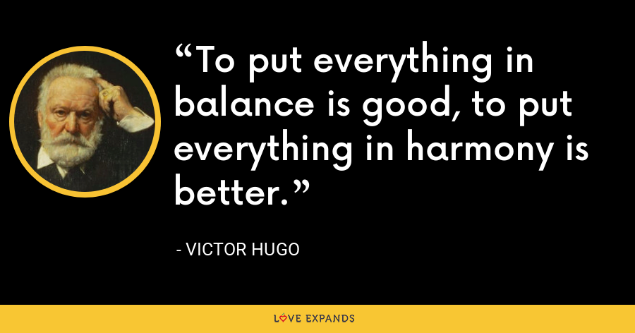 To put everything in balance is good, to put everything in harmony is better. - Victor Hugo