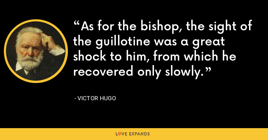 As for the bishop, the sight of the guillotine was a great shock to him, from which he recovered only slowly. - Victor Hugo
