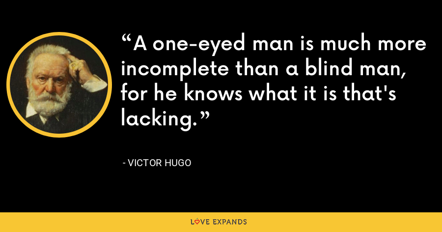 A one-eyed man is much more incomplete than a blind man, for he knows what it is that's lacking. - Victor Hugo