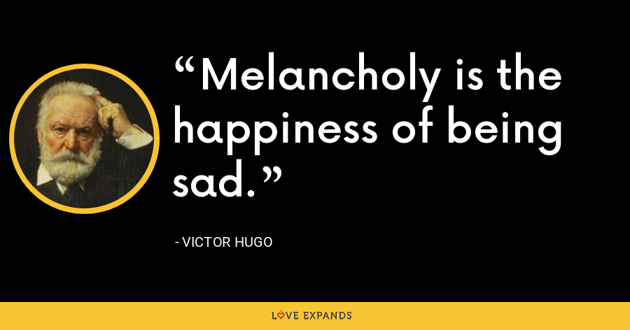 Melancholy is the happiness of being sad. - Victor Hugo
