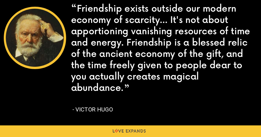 Friendship exists outside our modern economy of scarcity... It's not about apportioning vanishing resources of time and energy. Friendship is a blessed relic of the ancient economy of the gift, and the time freely given to people dear to you actually creates magical abundance. - Victor Hugo