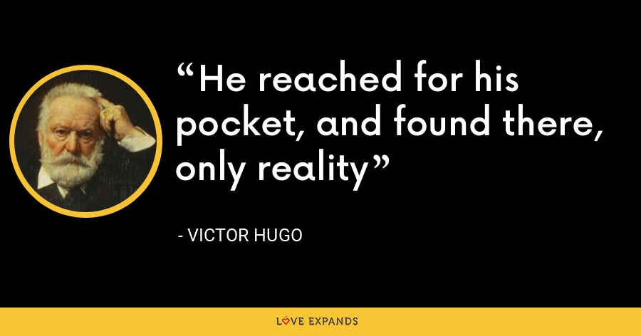 He reached for his pocket, and found there, only reality - Victor Hugo