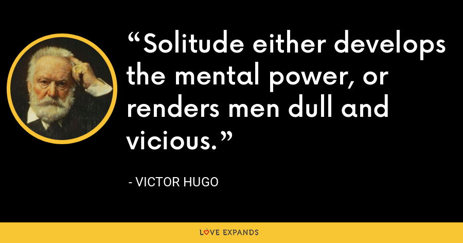 Solitude either develops the mental power, or renders men dull and vicious. - Victor Hugo