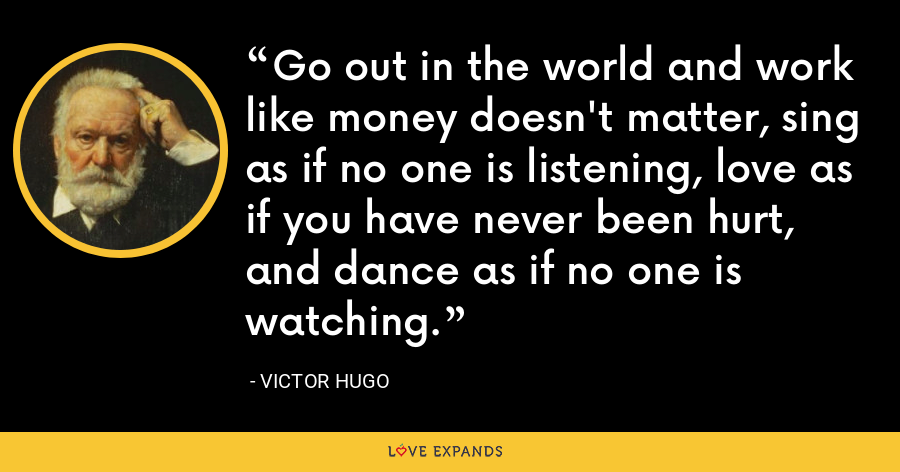 Go out in the world and work like money doesn't matter, sing as if no one is listening, love as if you have never been hurt, and dance as if no one is watching. - Victor Hugo