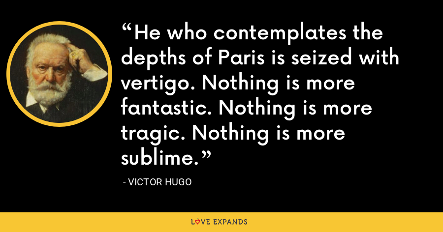 He who contemplates the depths of Paris is seized with vertigo. Nothing is more fantastic. Nothing is more tragic. Nothing is more sublime. - Victor Hugo