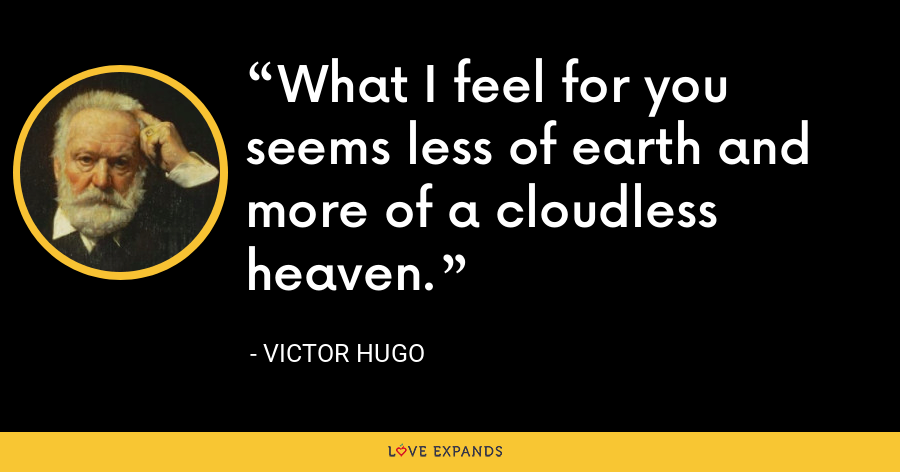 What I feel for you seems less of earth and more of a cloudless heaven. - Victor Hugo