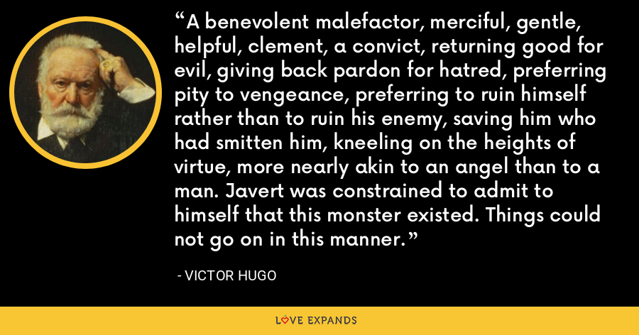 A benevolent malefactor, merciful, gentle, helpful, clement, a convict, returning good for evil, giving back pardon for hatred, preferring pity to vengeance, preferring to ruin himself rather than to ruin his enemy, saving him who had smitten him, kneeling on the heights of virtue, more nearly akin to an angel than to a man. Javert was constrained to admit to himself that this monster existed. Things could not go on in this manner. - Victor Hugo