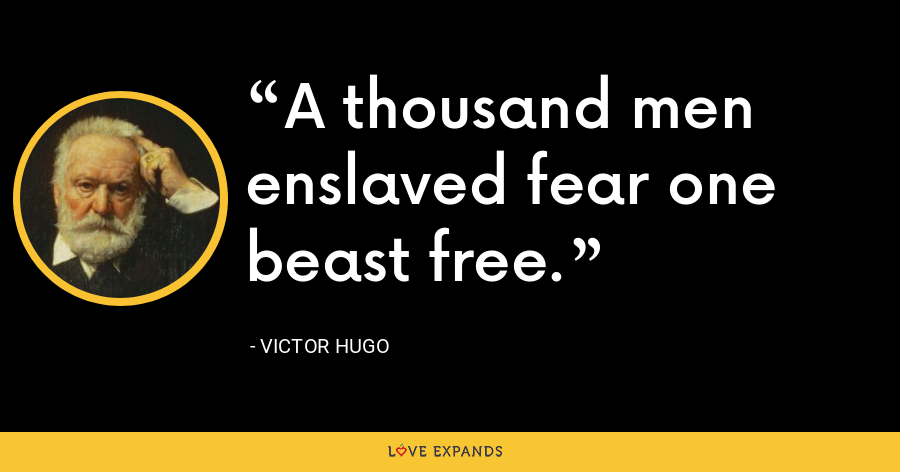 A thousand men enslaved fear one beast free. - Victor Hugo
