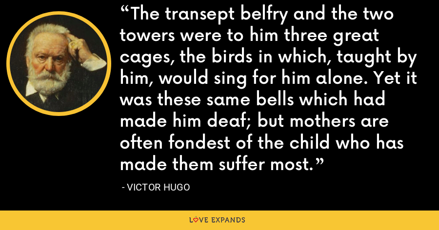 The transept belfry and the two towers were to him three great cages, the birds in which, taught by him, would sing for him alone. Yet it was these same bells which had made him deaf; but mothers are often fondest of the child who has made them suffer most. - Victor Hugo