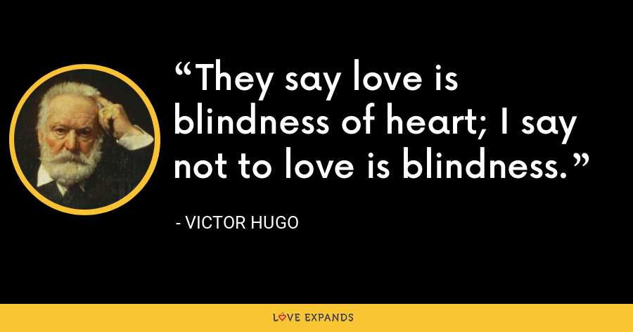 They say love is blindness of heart; I say not to love is blindness. - Victor Hugo