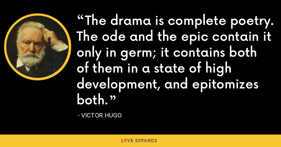 The drama is complete poetry. The ode and the epic contain it only in germ; it contains both of them in a state of high development, and epitomizes both. - Victor Hugo