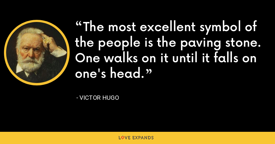 The most excellent symbol of the people is the paving stone. One walks on it until it falls on one's head. - Victor Hugo
