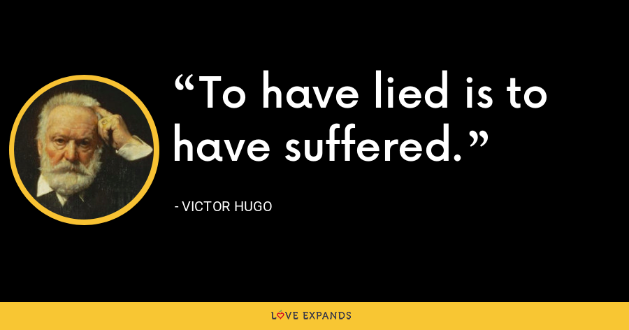 To have lied is to have suffered. - Victor Hugo