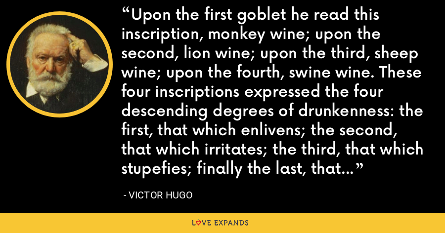 Upon the first goblet he read this inscription, monkey wine; upon the second, lion wine; upon the third, sheep wine; upon the fourth, swine wine. These four inscriptions expressed the four descending degrees of drunkenness: the first, that which enlivens; the second, that which irritates; the third, that which stupefies; finally the last, that which brutalizes. - Victor Hugo