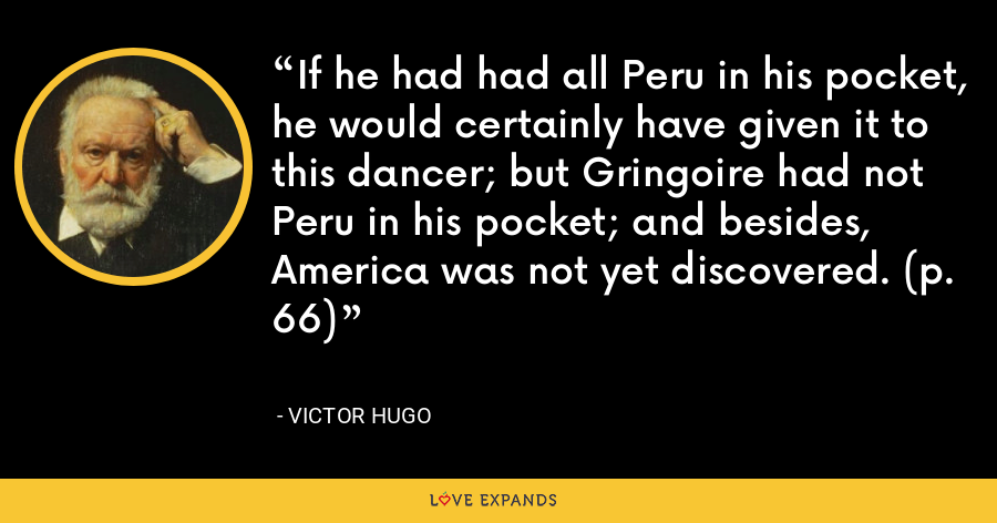 If he had had all Peru in his pocket, he would certainly have given it to this dancer; but Gringoire had not Peru in his pocket; and besides, America was not yet discovered. (p. 66) - Victor Hugo