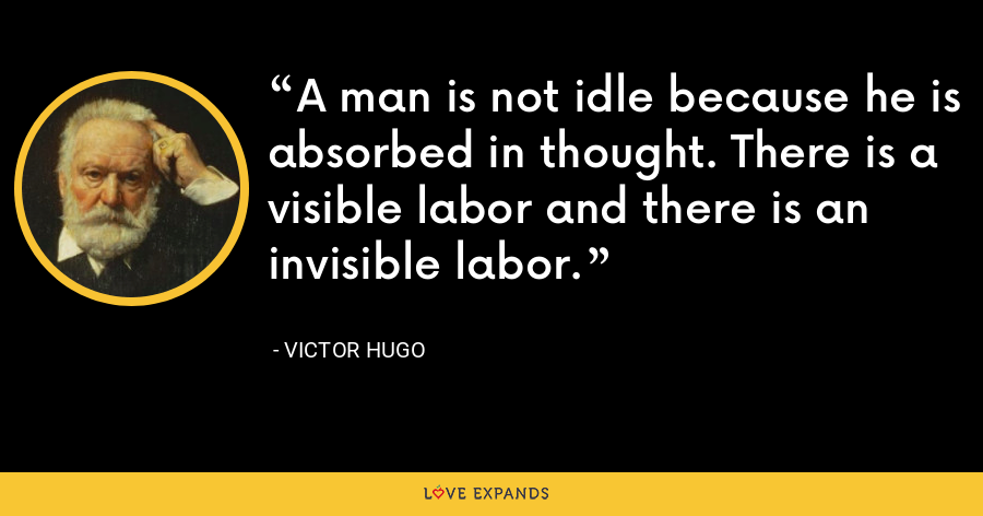 A man is not idle because he is absorbed in thought. There is a visible labor and there is an invisible labor. - Victor Hugo