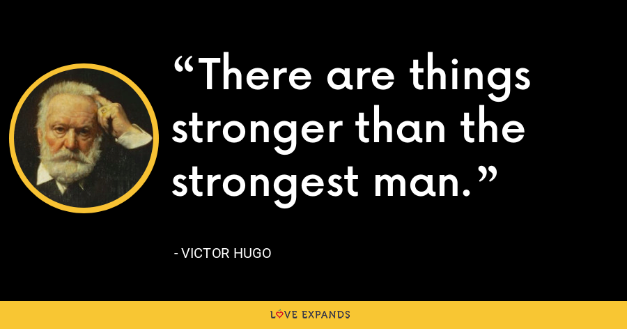 There are things stronger than the strongest man. - Victor Hugo