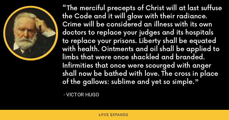 The merciful precepts of Christ will at last suffuse the Code and it will glow with their radiance. Crime will be considered an illness with its own doctors to replace your judges and its hospitals to replace your prisons. Liberty shall be equated with health. Ointments and oil shall be applied to limbs that were once shackled and branded. Infirmities that once were scourged with anger shall now be bathed with love. The cross in place of the gallows: sublime and yet so simple. - Victor Hugo