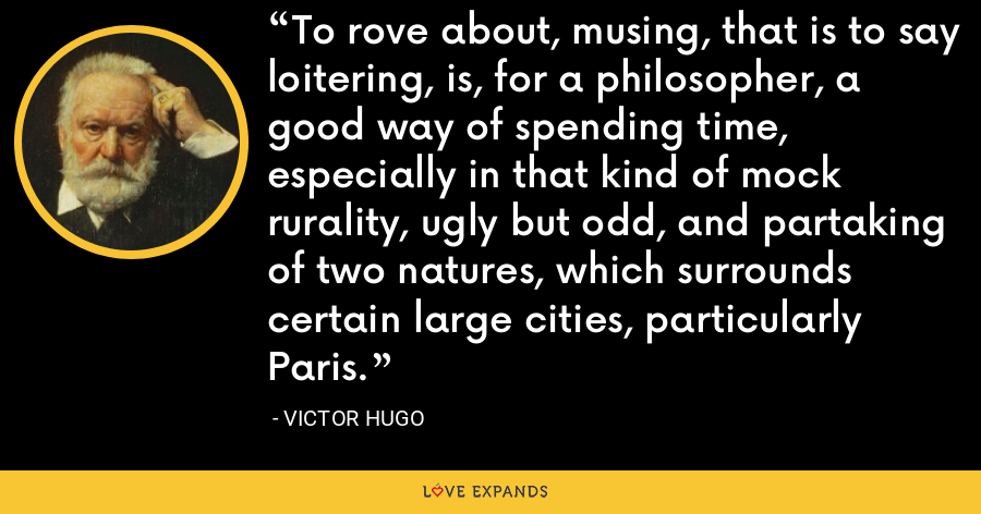 To rove about, musing, that is to say loitering, is, for a philosopher, a good way of spending time, especially in that kind of mock rurality, ugly but odd, and partaking of two natures, which surrounds certain large cities, particularly Paris. - Victor Hugo