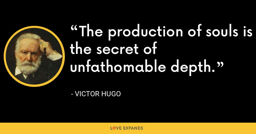 The production of souls is the secret of unfathomable depth. - Victor Hugo