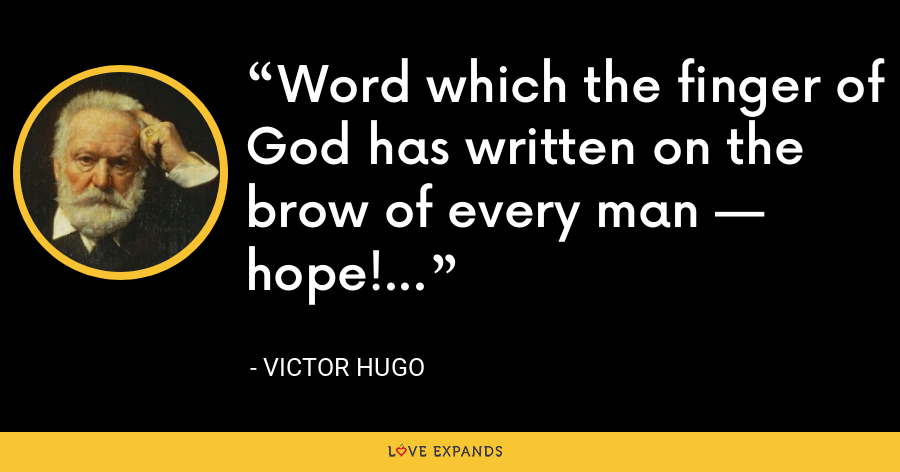 Word which the finger of God has written on the brow of every man — hope! - Victor Hugo