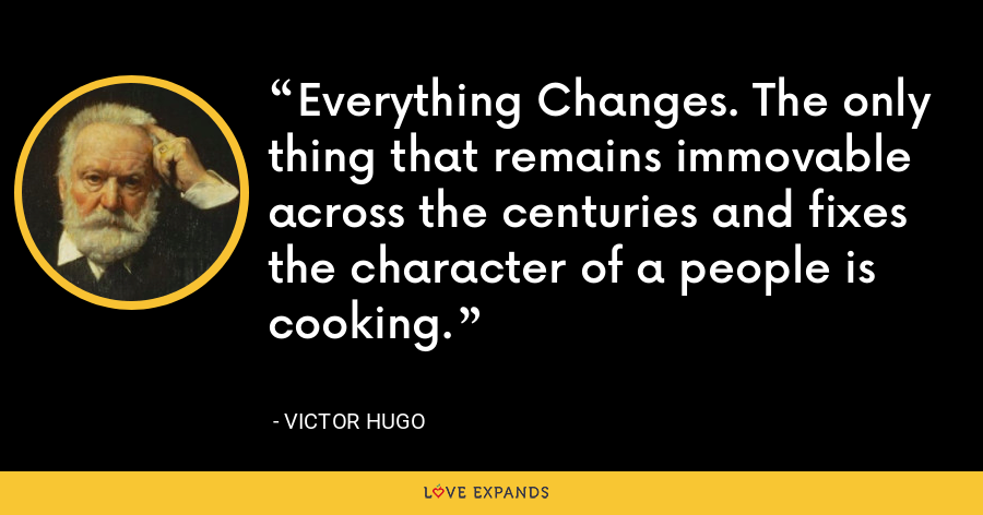 Everything Changes. The only thing that remains immovable across the centuries and fixes the character of a people is cooking. - Victor Hugo