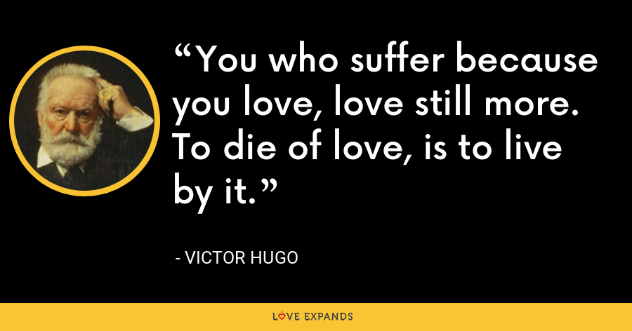 You who suffer because you love, love still more. To die of love, is to live by it. - Victor Hugo