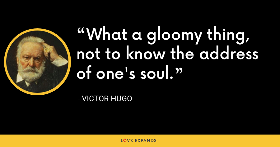 What a gloomy thing, not to know the address of one's soul. - Victor Hugo