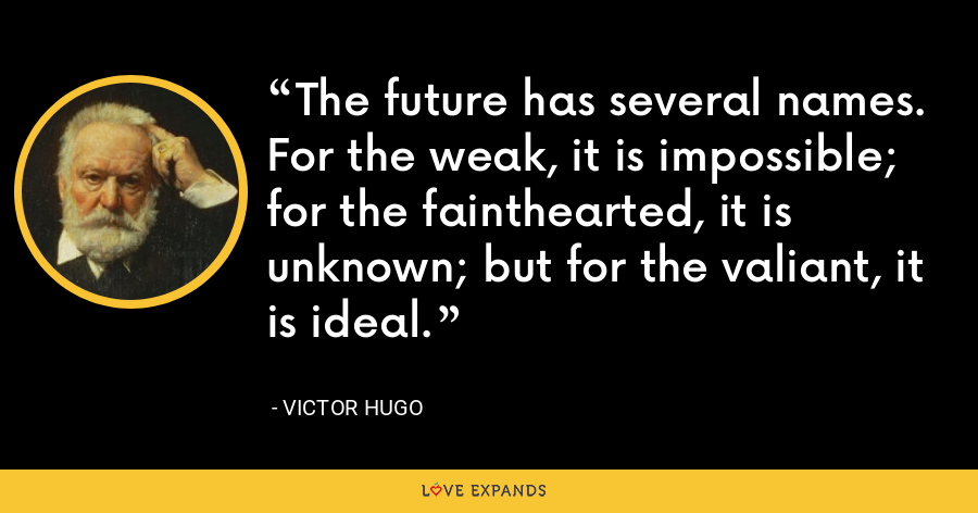 The future has several names. For the weak, it is impossible; for the fainthearted, it is unknown; but for the valiant, it is ideal. - Victor Hugo
