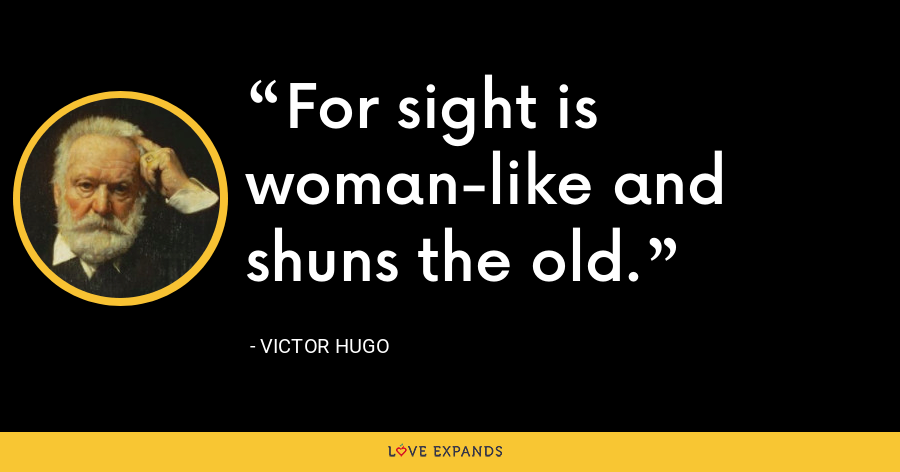 For sight is woman-like and shuns the old. - Victor Hugo