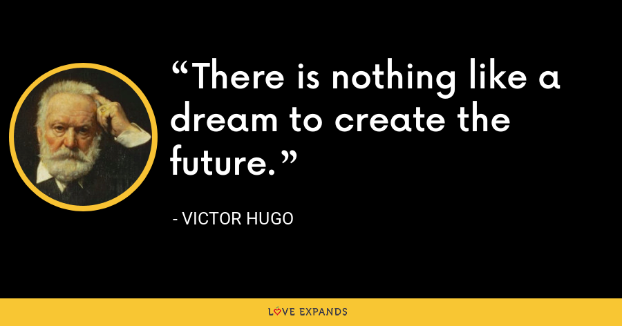 There is nothing like a dream to create the future. - Victor Hugo