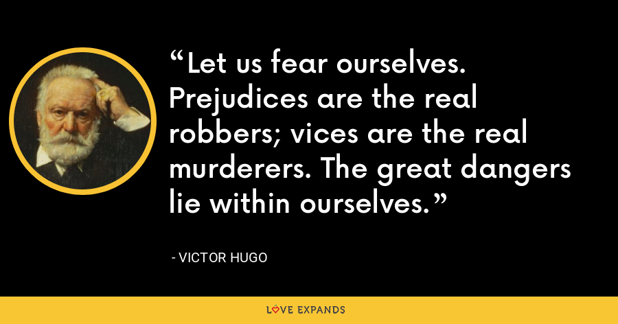Let us fear ourselves. Prejudices are the real robbers; vices are the real murderers. The great dangers lie within ourselves. - Victor Hugo