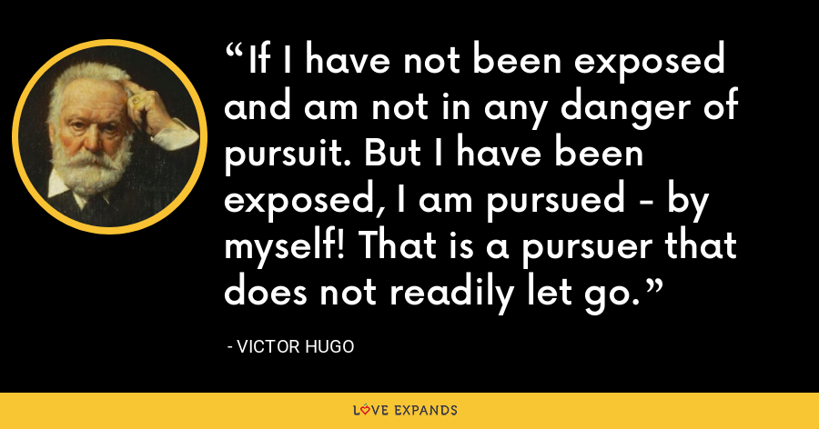If I have not been exposed and am not in any danger of pursuit. But I have been exposed, I am pursued - by myself! That is a pursuer that does not readily let go. - Victor Hugo