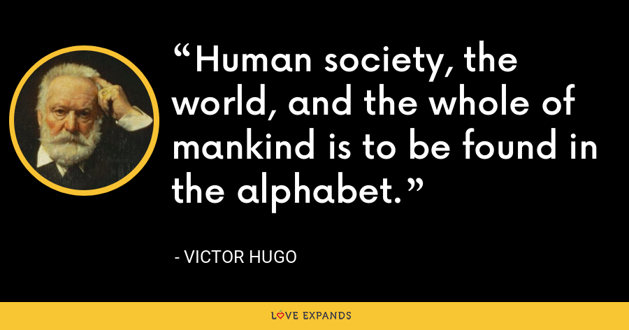 Human society, the world, and the whole of mankind is to be found in the alphabet. - Victor Hugo