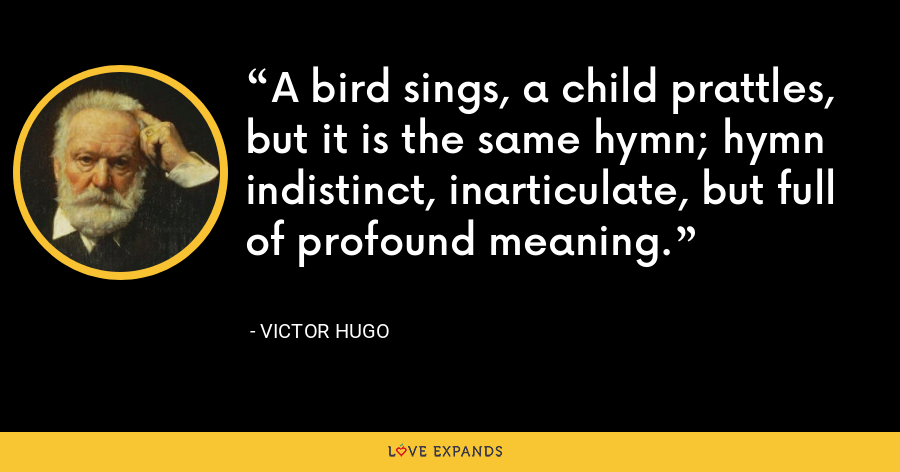 A bird sings, a child prattles, but it is the same hymn; hymn indistinct, inarticulate, but full of profound meaning. - Victor Hugo