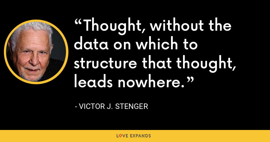 Thought, without the data on which to structure that thought, leads nowhere. - Victor J. Stenger