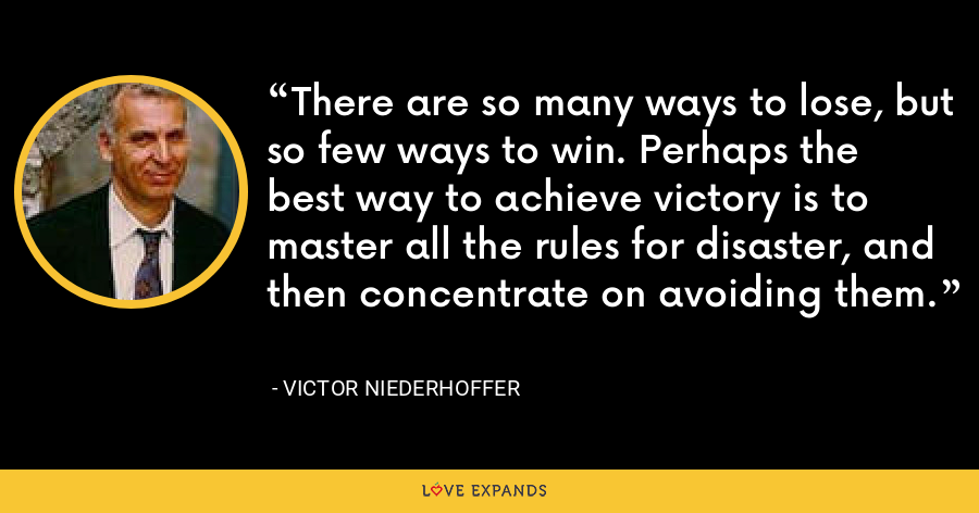 There are so many ways to lose, but so few ways to win. Perhaps the best way to achieve victory is to master all the rules for disaster, and then concentrate on avoiding them. - Victor Niederhoffer