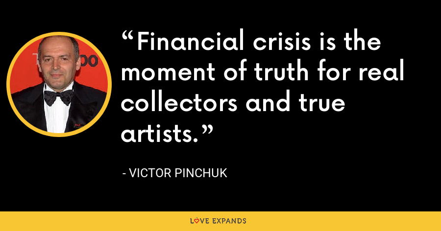 Financial crisis is the moment of truth for real collectors and true artists. - Victor Pinchuk