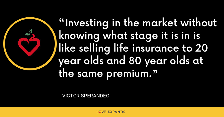 Investing in the market without knowing what stage it is in is like selling life insurance to 20 year olds and 80 year olds at the same premium. - Victor Sperandeo