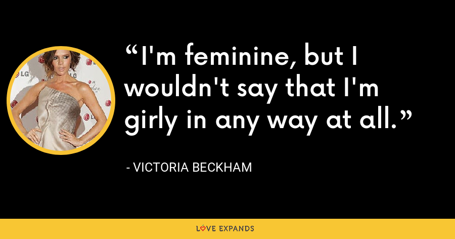 I'm feminine, but I wouldn't say that I'm girly in any way at all. - Victoria Beckham