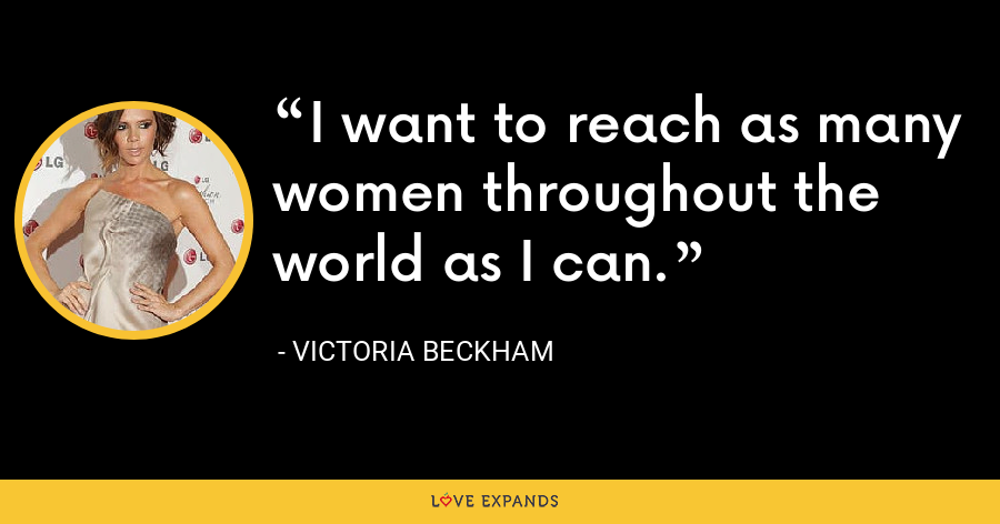 I want to reach as many women throughout the world as I can. - Victoria Beckham