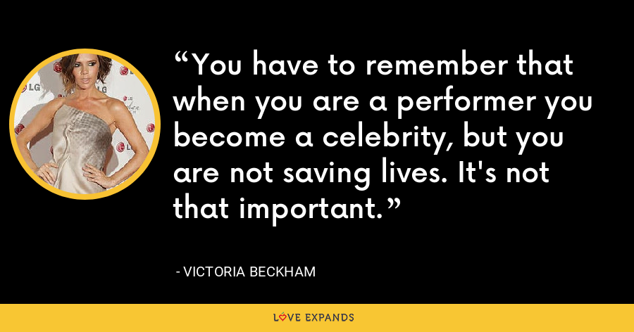 You have to remember that when you are a performer you become a celebrity, but you are not saving lives. It's not that important. - Victoria Beckham