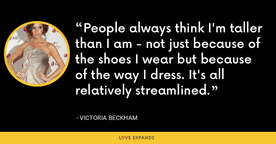 People always think I'm taller than I am - not just because of the shoes I wear but because of the way I dress. It's all relatively streamlined. - Victoria Beckham