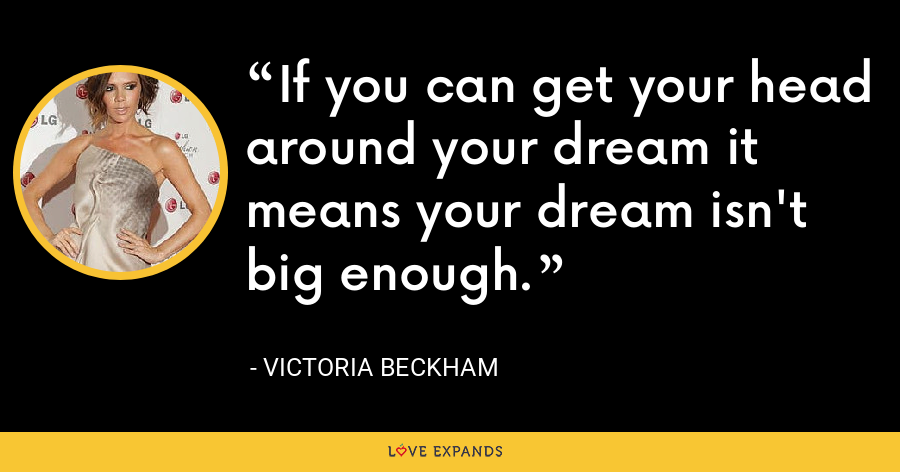 If you can get your head around your dream it means your dream isn't big enough. - Victoria Beckham