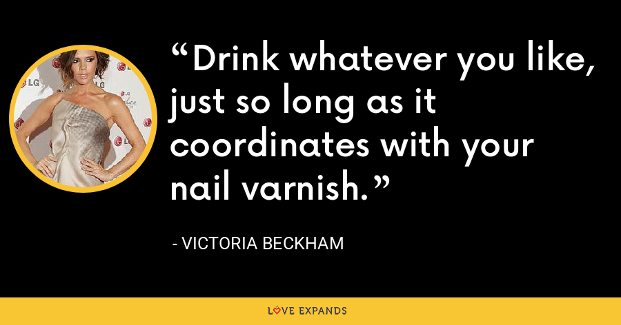 Drink whatever you like, just so long as it coordinates with your nail varnish. - Victoria Beckham