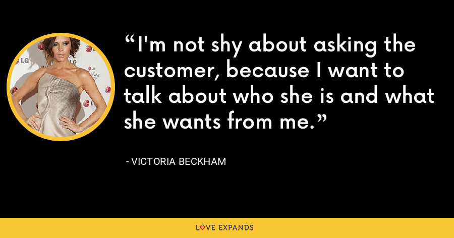 I'm not shy about asking the customer, because I want to talk about who she is and what she wants from me. - Victoria Beckham