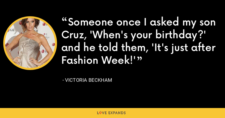Someone once I asked my son Cruz, 'When's your birthday?' and he told them, 'It's just after Fashion Week!' - Victoria Beckham